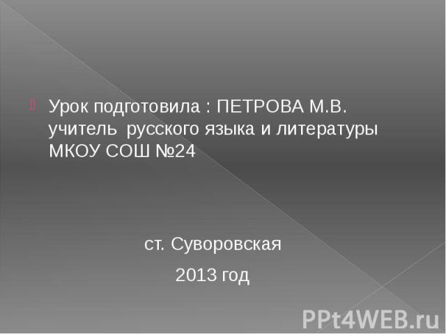 Урок подготовила : ПЕТРОВА М.В. учитель русского языка и литературы МКОУ СОШ №24 ст. Суворовская 2013 год