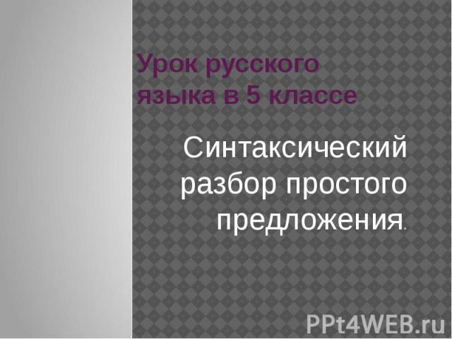 Урок русского языка в 5 классе Синтаксический разбор простого предложения.
