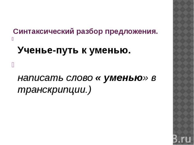 Синтаксический разбор предложения. Ученье-путь к уменью.написать слово « уменью» в транскрипции.)
