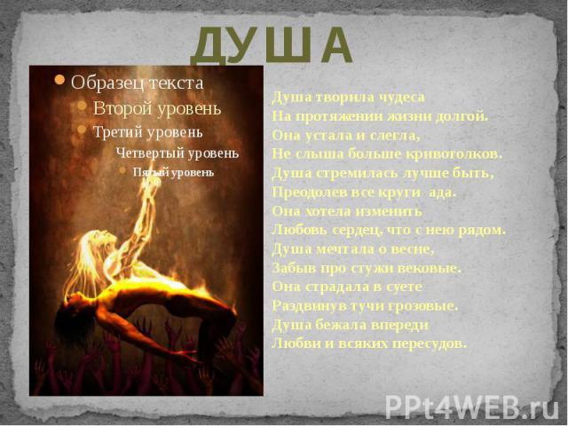 ДУША Душа творила чудесаНа протяжении жизни долгой.Она устала и слегла,Не слыша больше кривотолков.Душа стремилась лучше быть,Преодолев все круги ада.Она хотела изменитьЛюбовь сердец, что с нею рядом.Душа мечтала о весне,Забыв про стужи вековые.Она …