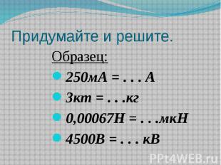Придумайте и решите. Образец:250мА = . . . А3кт = . . .кг0,00067Н = . . .мкН4500