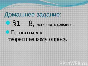 Домашнее задание: §1 – 8, дополнить конспект.Готовиться к теоретическому опросу.