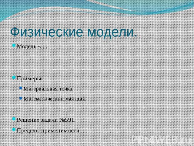 Физические модели. Модель -. . .Примеры:Материальная точка.Математический маятник.Решение задачи №591.Пределы применимости. . .