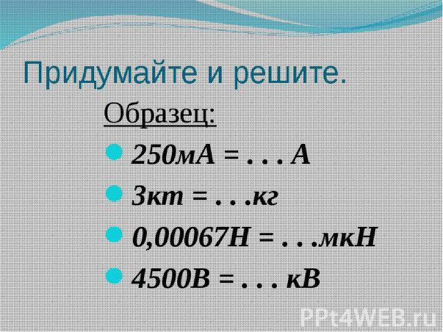 Придумайте и решите. Образец:250мА = . . . А3кт = . . .кг0,00067Н = . . .мкН4500В = . . . кВ