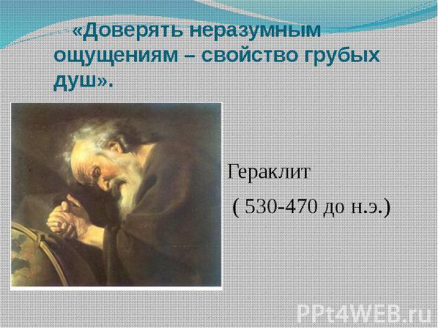 «Доверять неразумным ощущениям – свойство грубых душ». Гераклит ( 530-470 до н.э.)