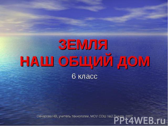 ЗЕМЛЯ НАШ ОБЩИЙ ДОМ 6 классОвчарова НВ, учитель технологии, МОУ СОШ №2,Тында, 2007