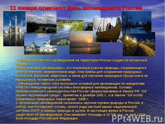 11 января отмечают День заповедников России Географическая сеть заповедников на территории России создается на научной основе. Отечественные заповедники— это эталонные участки природы, сохраняющиеся в естественном, неизмененном виде. Они нужны для с…