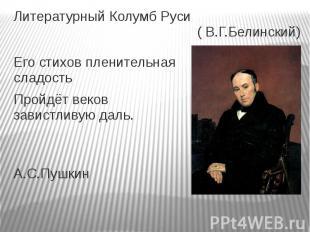 Литературный Колумб Руси ( В.Г.Белинский)Его стихов пленительная сладостьПройдёт