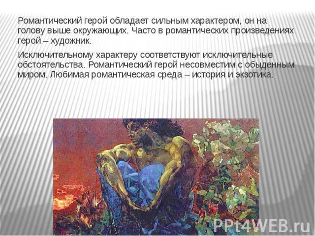Романтический герой обладает сильным характером, он на голову выше окружающих. Часто в романтических произведениях герой – художник.Исключительному характеру соответствуют исключительные обстоятельства. Романтический герой несовместим с обыденным ми…
