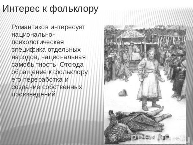 Интерес к фольклору Романтиков интересует национально-психологическая специфика отдельных народов, национальная самобытность. Отсюда обращение к фольклору, его переработка и создание собственных произведений.