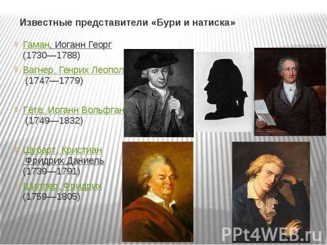 Известные представители «Бури и натиска» Гаман, Иоганн Георг (1730—1788)Вагнер, Генрих Леопольд (1747—1779)Гёте, Иоганн Вольфганг (1749—1832)Шубарт, Кристиан Фридрих Даниель (1739—1791)Шиллер, Фридрих (1759—1805)