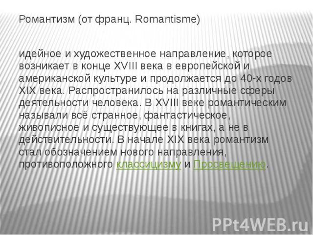 Романтизм (от франц. Romantisme) идейное и художественное направление, которое возникает в конце XVIII века в европейской и американской культуре и продолжается до 40-х годов XIX века. Распространилось на различные сферы деятельности человека. В XVI…