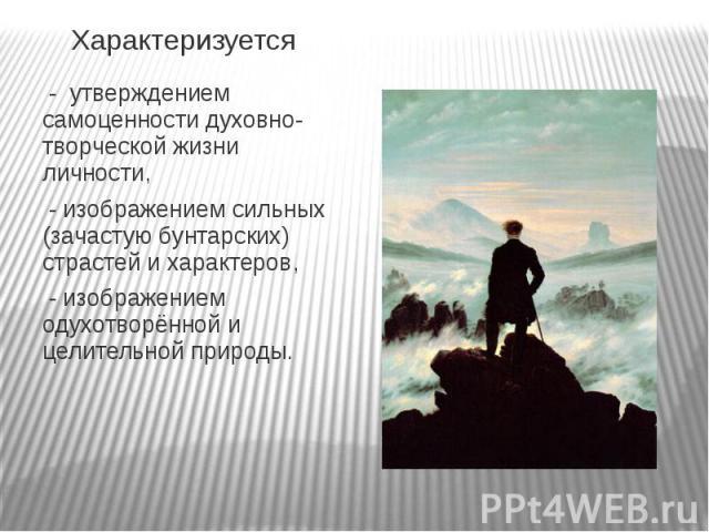 Характеризуется - утверждением самоценности духовно-творческой жизни личности, - изображением сильных (зачастую бунтарских) страстей и характеров, - изображением одухотворённой и целительной природы.