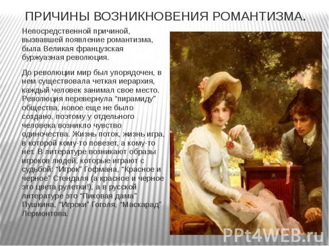 ПРИЧИНЫ ВОЗНИКНОВЕНИЯ РОМАНТИЗМА. Непосредственной причиной, вызвавшей появление романтизма, была Великая французская буржуазная революция. До революции мир был упорядочен, в нем существовала четкая иерархия, каждый человек занимал свое место. Револ…