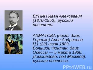 БУНИН Иван Алексеевич (1870-1953), русский писатель.АХМАТОВА (наст. фам. Горенко