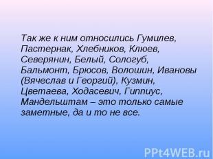 Так же к ним относились Гумилев, Пастернак, Хлебников, Клюев, Северянин, Белый,