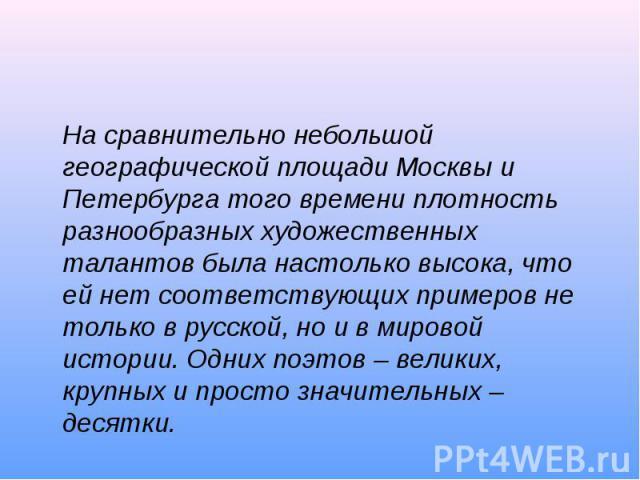 На сравнительно небольшой географической площади Москвы и Петербурга того времени плотность разнообразных художественных талантов была настолько высока, что ей нет соответствующих примеров не только в русской, но и в мировой истории. Одних поэтов – …