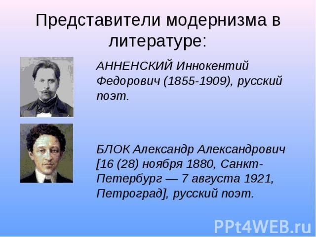 Представители модернизма в литературе: АННЕНСКИЙ Иннокентий Федорович (1855-1909), русский поэт.БЛОК Александр Александрович [16 (28) ноября 1880, Санкт-Петербург — 7 августа 1921, Петроград], русский поэт.