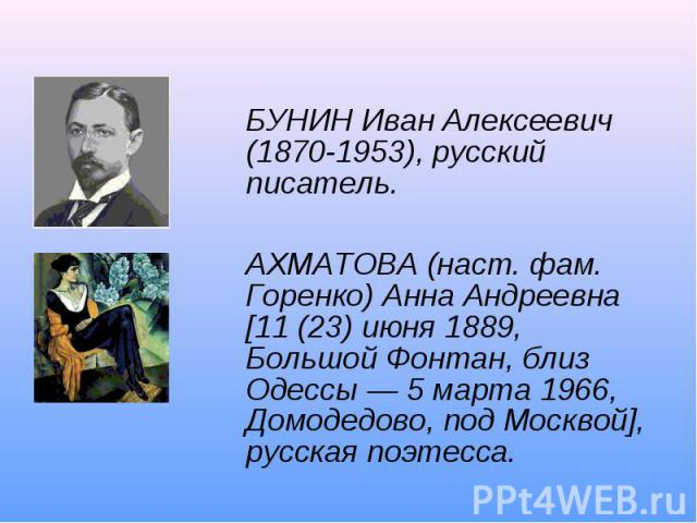 БУНИН Иван Алексеевич (1870-1953), русский писатель.АХМАТОВА (наст. фам. Горенко) Анна Андреевна [11 (23) июня 1889, Большой Фонтан, близ Одессы — 5 марта 1966, Домодедово, под Москвой], русская поэтесса.