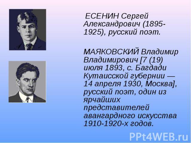 ЕСЕНИН Сергей Александрович (1895-1925), русский поэт.МАЯКОВСКИЙ Владимир Владимирович [7 (19) июля 1893, с. Багдади Кутаисской губернии — 14 апреля 1930, Москва], русский поэт, один из ярчайших представителей авангардного искусства 1910-1920-х годов.