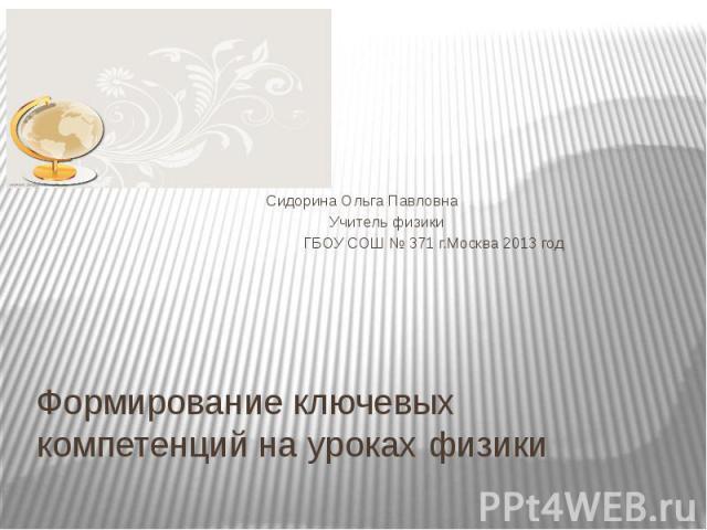 Сидорина Ольга Павловна Учитель физики ГБОУ СОШ № 371 г.Москва 2013 год Формирование ключевых компетенций на уроках физики
