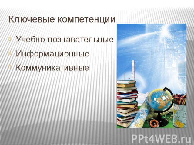 Ключевые компетенции Учебно-познавательныеИнформационныеКоммуникативные