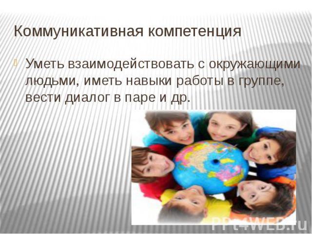 Коммуникативная компетенция Уметь взаимодействовать с окружающими людьми, иметь навыки работы в группе, вести диалог в паре и др.