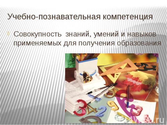 Учебно-познавательная компетенция Совокупность знаний, умений и навыков применяемых для получения образования
