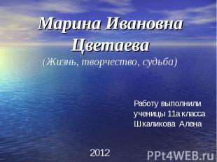 Марина Ивановна Цветаева(Жизнь, творчество, судьба) Работу выполнили ученицы 11а