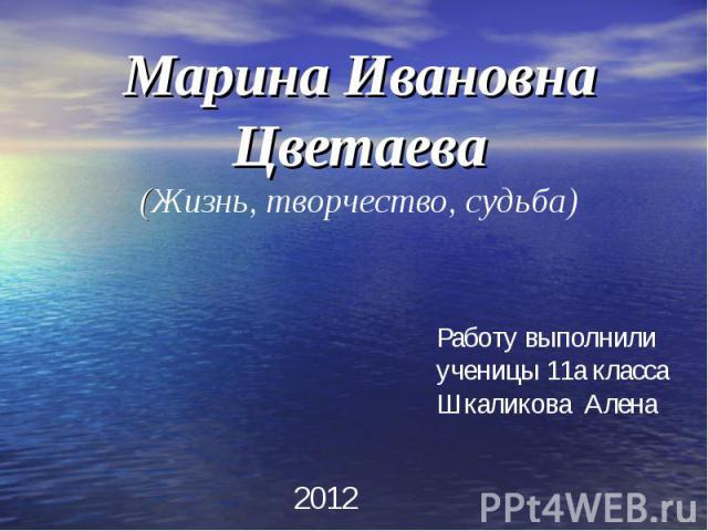 Марина Ивановна Цветаева(Жизнь, творчество, судьба) Работу выполнили ученицы 11а классаШкаликова Алена
