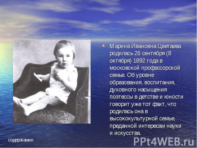 Марина Ивановна Цветаева родилась 26 сентября (8 октября) 1892 года в московской профессорской семье. Об уровне образования, воспитания, духовного насыщения поэтессы в детстве и юности говорит уже тот факт, что родилась она в высококультурной семье,…
