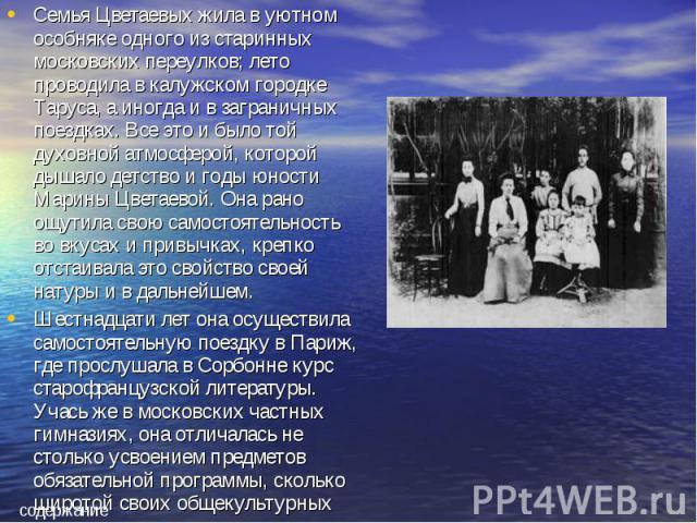 Семья Цветаевых жила в уютном особняке одного из старинных московских переулков; лето проводила в калужском городке Таруса, а иногда и в заграничных поездках. Все это и было той духовной атмосферой, которой дышало детство и годы юности Марины Цветае…