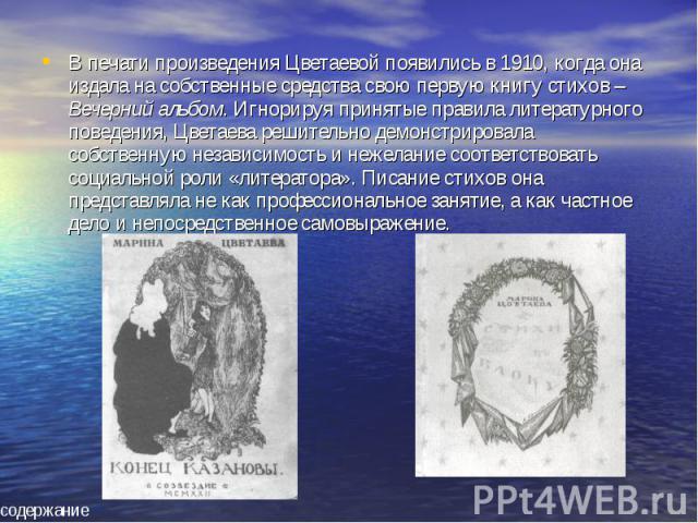 В печати произведения Цветаевой появились в 1910, когда она издала на собственные средства свою первую книгу стихов – Вечерний альбом. Игнорируя принятые правила литературного поведения, Цветаева решительно демонстрировала собственную независимость …