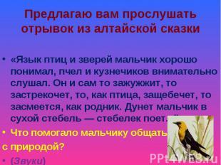 Предлагаю вам прослушать отрывок из алтайской сказки «Язык птиц и зверей мальчик
