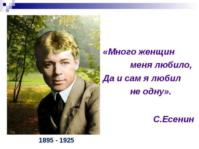 «Много женщин меня любило, Да и сам я любил не одну». С.Есенин1895 - 1925