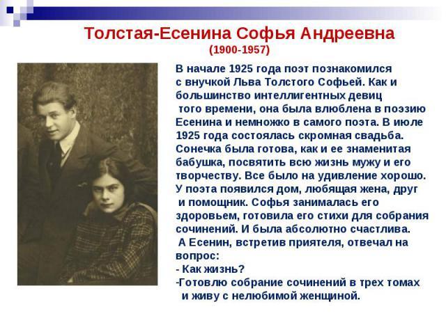Толстая-Есенина Софья Андреевна(1900-1957)В начале 1925 года поэт познакомился с внучкой Льва Толстого Софьей. Как ибольшинство интеллигентных девиц того времени, она была влюблена в поэзию Есенина и немножко в самого поэта. В июле 1925 года состоял…