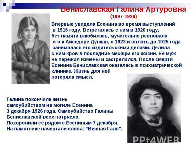 Бениславская Галина Артуровна(1897-1926)Впервые увидела Есенина во время выступлений в 1916 году. Встретилась с ним в 1920 году, без памяти влюбилась, мучительно ревновала его к Айседоре Дункан, с 1923 и вплоть до 1925 года занималась его издательск…