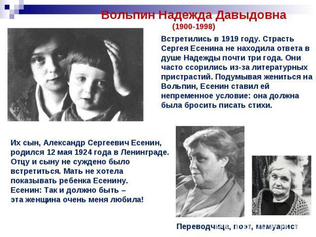 Вольпин Надежда Давыдовна(1900-1998)Встретились в 1919 году. Страсть Сергея Есенина не находила ответа в душе Надежды почти три года. Они часто ссорились из-за литературных пристрастий. Подумывая жениться на Вольпин, Есенин ставил ей непременное усл…