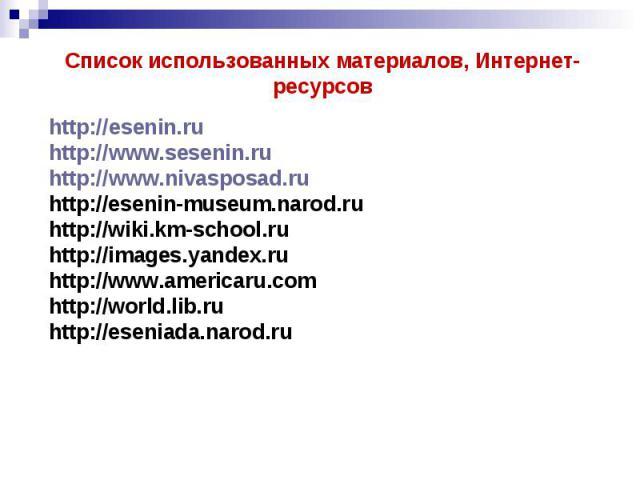 Список использованных материалов, Интернет-ресурсовhttp://esenin.ruhttp://www.sesenin.ruhttp://www.nivasposad.ruhttp://esenin-museum.narod.ruhttp://wiki.km-school.ruhttp://images.yandex.ruhttp://www.americaru.comhttp://world.lib.ruhttp://eseniada.narod.ru