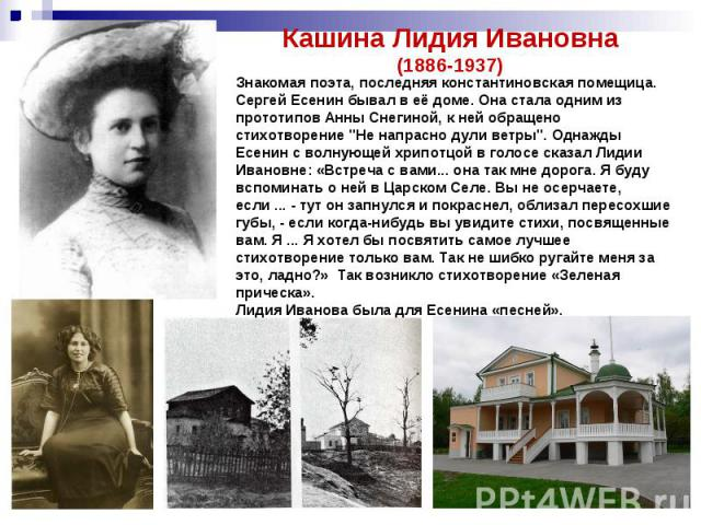 Кашина Лидия Ивановна(1886-1937)Знакомая поэта, последняя константиновская помещица. Сергей Есенин бывал в её доме. Она стала одним из прототипов Анны Снегиной, к ней обращено стихотворение