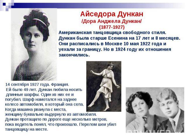 Айседора Дункан/Дора Анджела Дункан/(1877-1927)Американская танцовщица свободного стиля. Дункан была старше Есенина на 17 лет и 8 месяцев. Они расписались в Москве 10 мая 1922 года и уехали за границу. Но в 1924 году их отношения закончились. 14 сен…