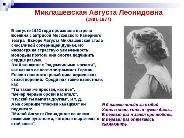 Миклашевская Августа Леонидовна(1891-1977)В августе 1923 года произошла встреча Есенина с актрисой Московского Камерного театра. Вскоре Августа Миклашевская стала счастливой соперницей Дункан. Но несмотря на страстную увлечённость молодым поэтом, он…