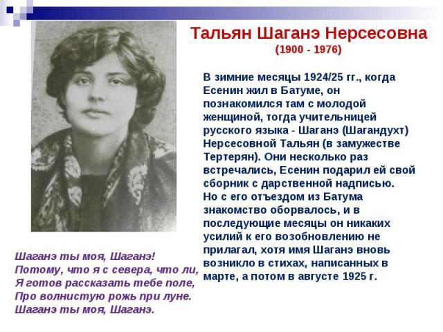 Тальян Шаганэ Нерсесовна(1900 - 1976)В зимние месяцы 1924/25 гг., когда Есенин жил в Батуме, он познакомился там с молодой женщиной, тогда учительницей русского языка - Шаганэ (Шагандухт) Нерсесовной Тальян (в замужестве Тертерян). Они несколько раз…