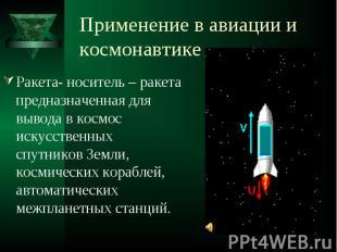 Применение в авиации и космонавтике Ракета- носитель – ракета предназначенная дл