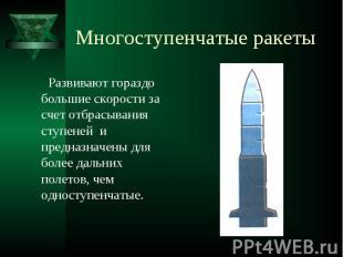Многоступенчатые ракеты Развивают гораздо большие скорости за счет отбрасывания