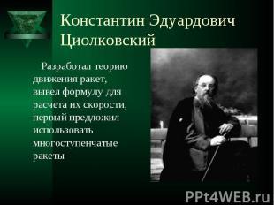 Константин Эдуардович Циолковский Разработал теорию движения ракет, вывел формул