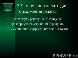 3.Что нужно сделать для торможения ракеты А.развернуть ракету на 90 градусовБ.ра
