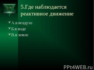 5.Где наблюдается реактивное движение А.в воздухеБ.в водеВ.в земле