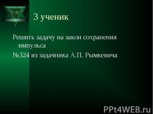 3 ученик Решить задачу на закон сохранения импульса№324 из задачника А.П. Рымкев
