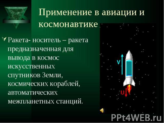 Применение в авиации и космонавтике Ракета- носитель – ракета предназначенная для вывода в космос искусственных спутников Земли, космических кораблей, автоматических межпланетных станций.
